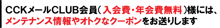 CCKメールCLUB会員(入会費・年会費無料)様には、メンテナンス情報やオトクなクーポンをお送りします