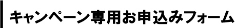 キャンペーン専用お申込みフォーム